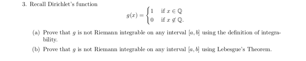 3. Recall Dirichlet's function if E Q g(x) (a) Prove that g is not Riemann integrable on any interval [a, b] using the definition of integra- bility (b) Prove that g is not Riemann integrable on any interval [a, bj using Lebesgue's Theorem.
