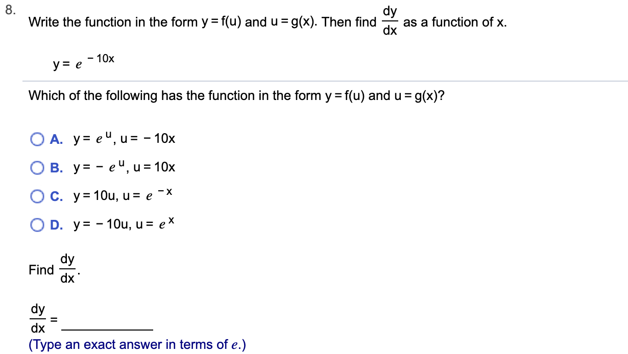 8. Write the function in the form y = f(u) and u=g(x). Then find as a function of x. dx -10x ye = g(x)? Which of the following has the function in the form y f(u) and u O A. y eu, u = -10x В. у%3— еЧ, и%3D 10х O C. y=1Ou, u = e -X O D. y-10u, u = eX dy Find dx dy dx (Type an exact answer in terms of e.)