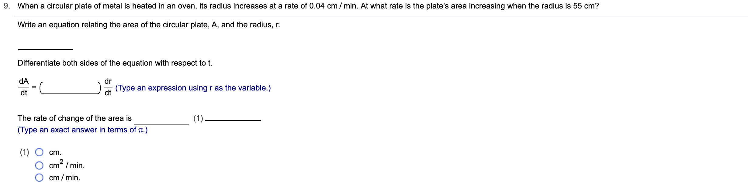 When a circular plate of metal is heated in an oven, its radius increases at a rate of 0.04 cm / min. At what rate is the plate's area increasing when the radius is 55 cm? Write an equation relating the area of the circular plate, A, and the radius, r Differentiate both sides of the equation with respect to t. dA dr (Type an expression using r as the variable.) dt The rate of change of the area is (1) (Type an exact answer in terms of t.) (1) cm2/min cm cm/min