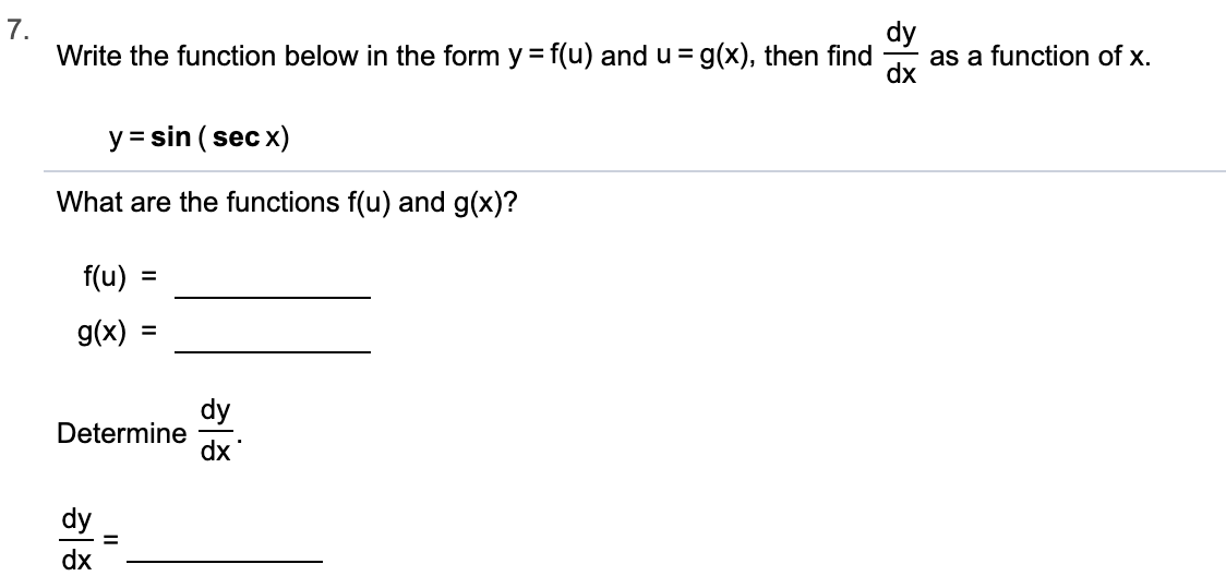 7. Write the function below in the form y f(u) and u = g(x), then find dy as a function of x. dx y sin (sec x) What are the functions f(u) and g(x)? f(u) g(x) dy Determine dx dy 1 dx