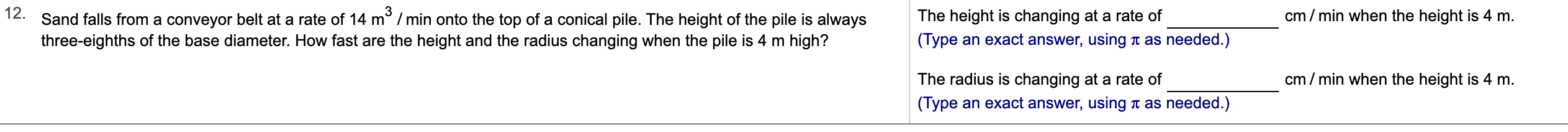12. Sand falls from a conveyor belt at a rate of 14 m2 /min onto the top of a conical pile. The height of the pile is always cm min when the height is 4 m The height is changing at a rate of (Type an exact answer, using t as needed.) three-eighths of the base diameter. How fast are the height and the radius changing when the pile is 4 m high? cm/min when the height is 4 m. The radius is changing at a rate of (Type an exact answer, using as needed.)