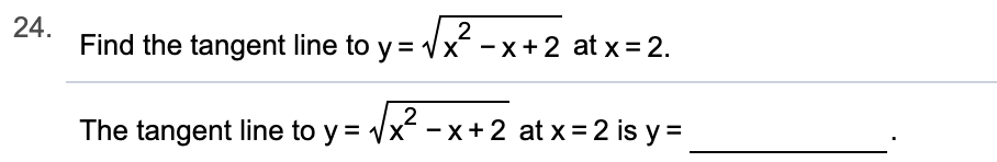 24 Find the tangent line to y 2 x^ -x+ 2 at x=2. 2 The tangent line to y x-x + 2 at x = 2 is y=