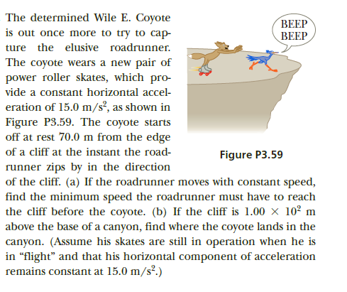 """The determined Wile E. Coyote BEEP BEEP is out once more to try to cap- ture the elusive roadrunner. The coyote wears a new pair of power roller skates, which pro- vide a constant horizontal accel- eration of 15.0 m/s³, as shown in Figure P3.59. The coyote starts off at rest 70.0 m from the edge of a cliff at the instant the road- Figure P3.59 runner zips by in the direction of the cliff. (a) If the roadrunner moves with constant speed, find the minimum speed the roadrunner must have to reach the cliff before the coyote. (b) If the cliff is 1.00 x 10² m above the base of a canyon, find where the coyote lands in the canyon. (Assume his skates are still in operation when he is in """"flight"""" and that his horizontal component of acceleration remains constant at 15.0 m/s?.)"""