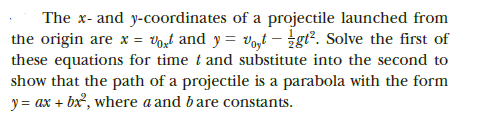 The x- and y-coordinates of a projectile launched from the origin are x = Vort and y = voyt – ¿gt². Solve the first of these equations for time t and substitute into the second to show that the path of a projectile is a parabola with the form y = ax + bx, where a and bare constants.