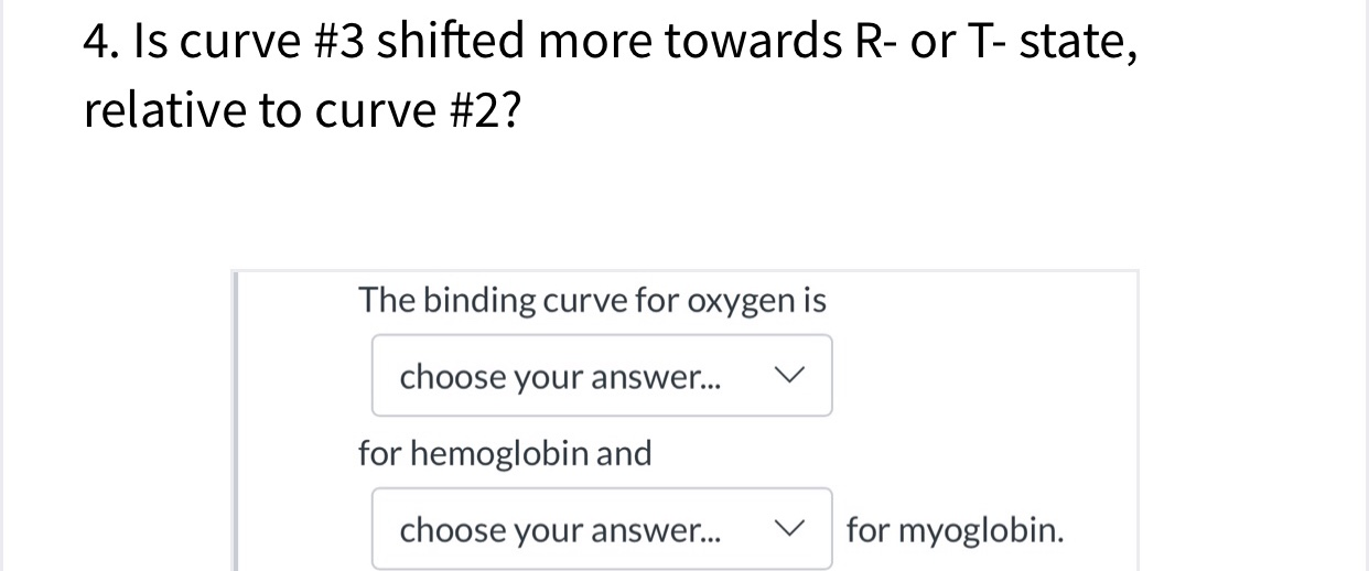 4. Is curve #3 shifted more towards R- or T- state, relative to curve #2? The binding curve for oxygen is choose your answer... V for hemoglobin and for myoglobin choose your answer... V
