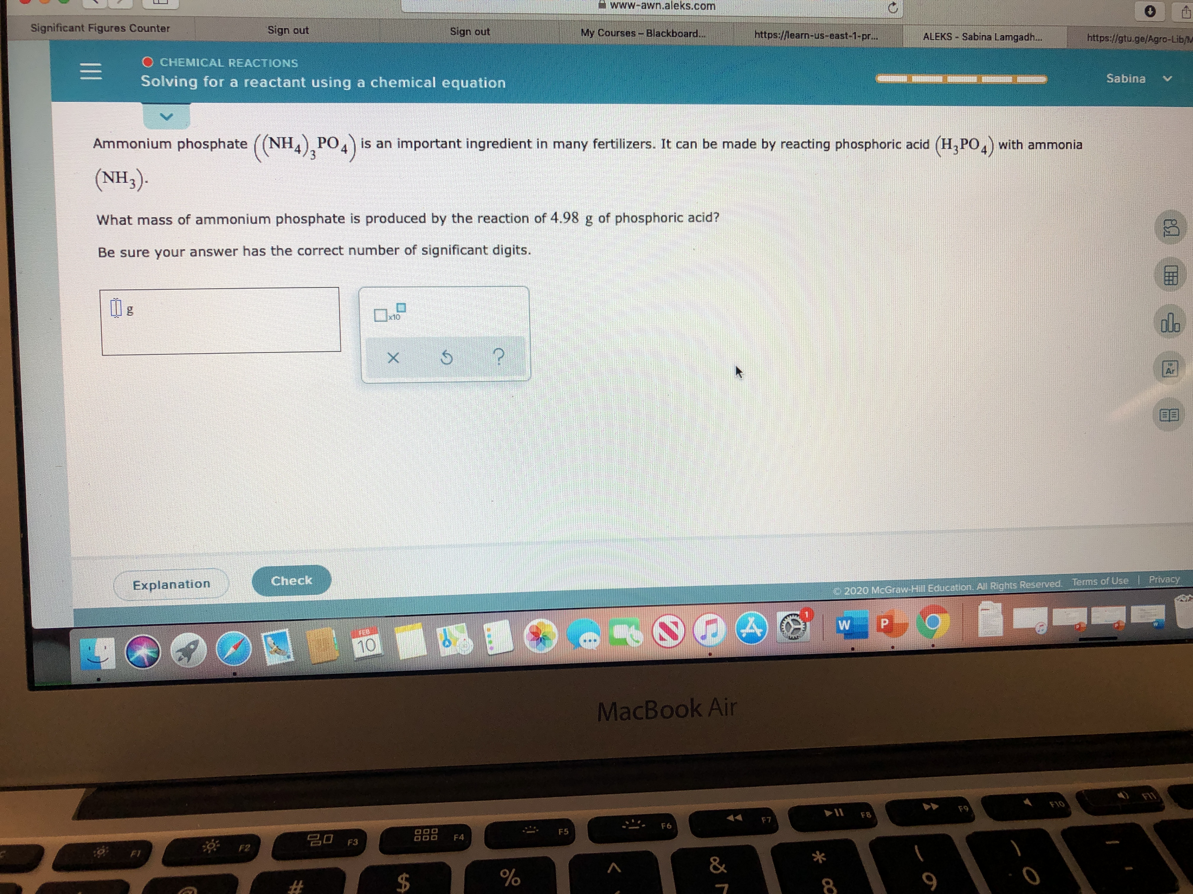 www-awn.aleks.com Significant Figures Counter Sign out Sign out My Courses-Blackboard... https://learn-us-east-1-pr... ALEKS Sabina Lamgadh... https://gtu.ge/Agro-Lib/M O CHEMICAL REACTIONS Sabina Solving for a reactant using a chemical equation Ammonium phosphate ((NH) PO,) is an important ingredient in many fertilizers. It can be made by reacting phosphoric acid (H,PO,) with ammonia (NH3). What mass of ammonium phosphate is produced by the reaction of 4.98 g of phosphoric acid? Be sure your answer has the correct number of significant digits. do x10 Ar Check Privacy Terms of Use Explanation © 2020 McGraw Hill Education, All Rights Reserved. P. MacBook Air F10 F9 F8 F7 F6 F5 20 F3 F4 F1 & * cQ %24 II