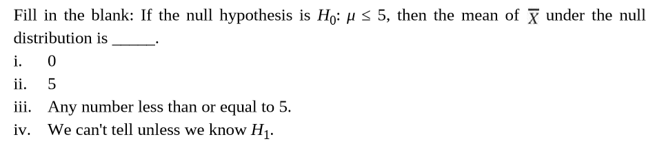 Fill in the blank: If the null hypothesis is Ho: µ < 5, then the mean of x under the null distribution is i. ii. iii. Any number less than or equal to 5. iv. We can't tell unless we know H1.