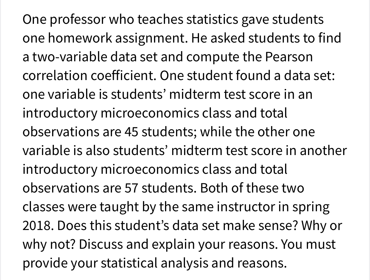 One professor who teaches statistics gave students one homework assignment. He asked students to find a two-variable data set and compute the Pearson correlation coefficient. One student found a data set: one variable is students' midterm test score in an introductory microeconomics class and total observations are 45 students; while the other one variable is also students' midterm test score in another introductory microeconomics class and total observations are 57 students. Both of these two classes were taught by the same instructor in spring 2018. Does this student's data set make sense? Why or why not? Discuss and explain your reasons. You must provide your statistical analysis and reasons.