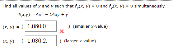Find all values of x and y such that f(x, y) = 0 and f(x, y) = 0 simultaneously. f(x,y) 4x3 14xyy3 (x, y) = 1.080,0 )(smaller x-value) (x, y) = 1.080,2 ) (larger x-value)