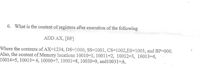 6. What is the content of registers after execution of the following ADD AX, [BP Where the contents of AX-1234, DS=1000, SS=1001, CS 1002,ES-1003, and BP-000 Also, the content of Memory locations 10010-1, 10011-2, 10012=3, 10013-4, 10014-5, 10015=6, 10000-7, 10001-8, 10030-9 , and10031-A