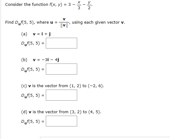 х _ у Consider the function f(x, y) = 3 - using each given vector v. Find D.,f(5, 5), where u = v i (a) Duf(5, 5) = v = -3i 4j (b) Duf(5, 5) (c) v is the vector from (1, 2) to (-2, 6) Duf(5, 5) (d) v is the vector from (3, 2) to (4, 5) Duf(5, 5)
