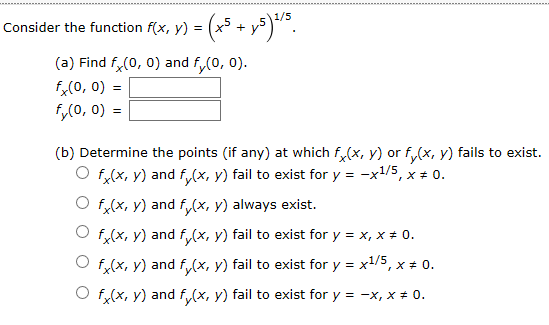 Consider the function f(x, y) = (a) Find f(0, 0) and f(0, 0) fx(0, 0) fy(o, 0)= (b) Determine the points (if any) at which f(x, y) or fy(x, y) fails to exist f(x, y) and f(x, y) fail to exist for y -x1/5, x 0. O f(x, y) and f(x, y) always exist. Of(x, y) and fx, y) fail to exist for y x, x # 0 f(x, y) and f(x, y) fail to exist for y x1/5, x * 0. f(x, y) and f (x, y) fail to exist for y 0. -x, x