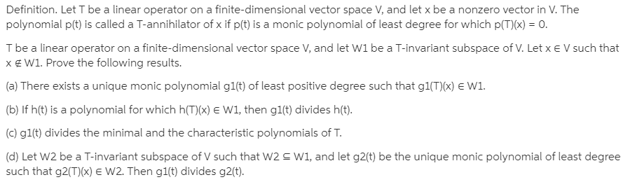 Definition. Let T be a linear operator on a finite-dimensional vector space V, and let x be a nonzero vector in V. The polynomial p(t) is called a T-annihilator of x if p(t) is a monic polynomial of least degree for which p(T)(x) = 0. I be a linear operator on a finite-dimensional vector space V, and let W1 be a T-invariant subspace of V. Let x e V such that x€ W1. Prove the following results. (a) There exists a unique monic polynomial g1(t) of least positive degree such that g1(T)(x) E W1. (b) If h(t) is a polynomial for which h(T)(x) E W1, then g1(t) divides h(t). (c) gl(t) divides the minimal and the characteristic polynomials of T. (d) Let W2 be a T-invariant subspace of V such that W2 S W1, and let g2(t) be the unique monic polynomial of least degree such that g2(T)(x) E W2. Then g1(t) divides g2(t).