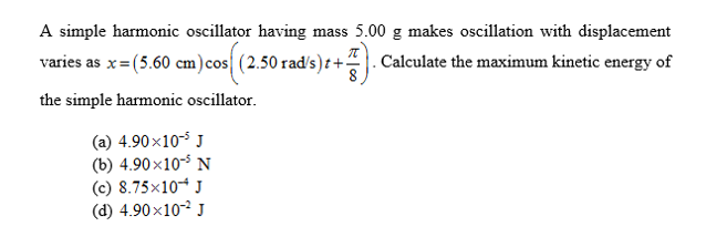 A simple harmonic oscillator having mass 5.00 g makes oscillation with displacement varies as x(5.60 cm)cos| (2.50 rad/s)t+- .Calculate the maximum kinetic energy of the simple harmonic oscillator (a) 4.90x10 (b) 4.90x105 N (c) 8.75x10 (d) 4.90x10