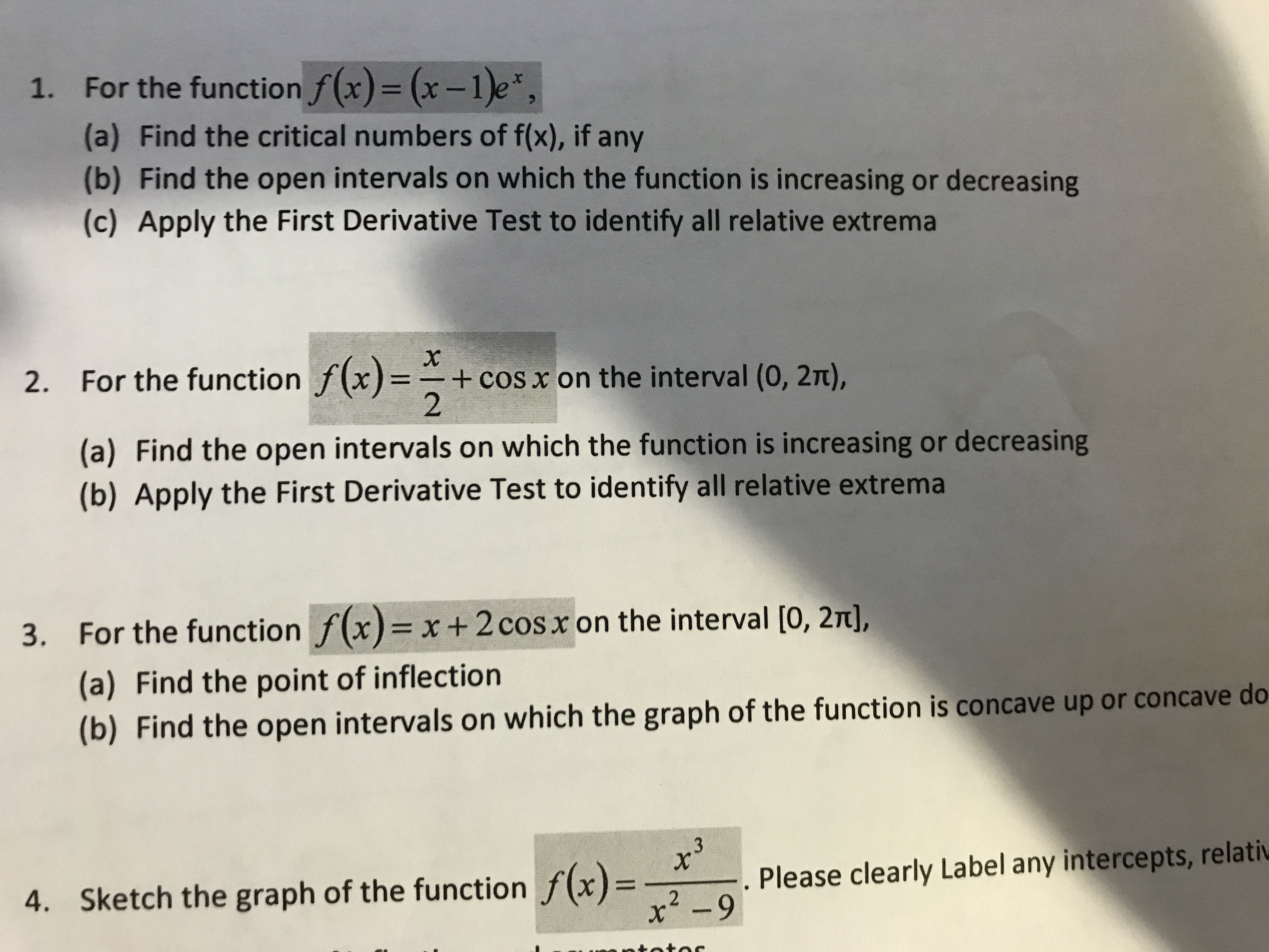 1. For the function f(x) = (x-1)e, (a) Find the critical numbers of f(x), if any (b) Find the open intervals on which the function is increasing or decreasing (c) Apply the First Derivative Test to identify all relative extrema 2. For the function f(x)= + cos x on the interval (0, 2t), 2 (a) Find the open intervals on which the function is increasing or decreasing (b) Apply the First Derivative Test to identify all relative extrema 3. For the function f(x) x+ 2 cos x on the interval [0, 2T], (a) Find the point of inflection (b) Find the open intervals on which the graph of the function is concave up or concave do 3 Sketch the graph of the function f(x) Please clearly Label any intercepts, relativ 4. x2-9