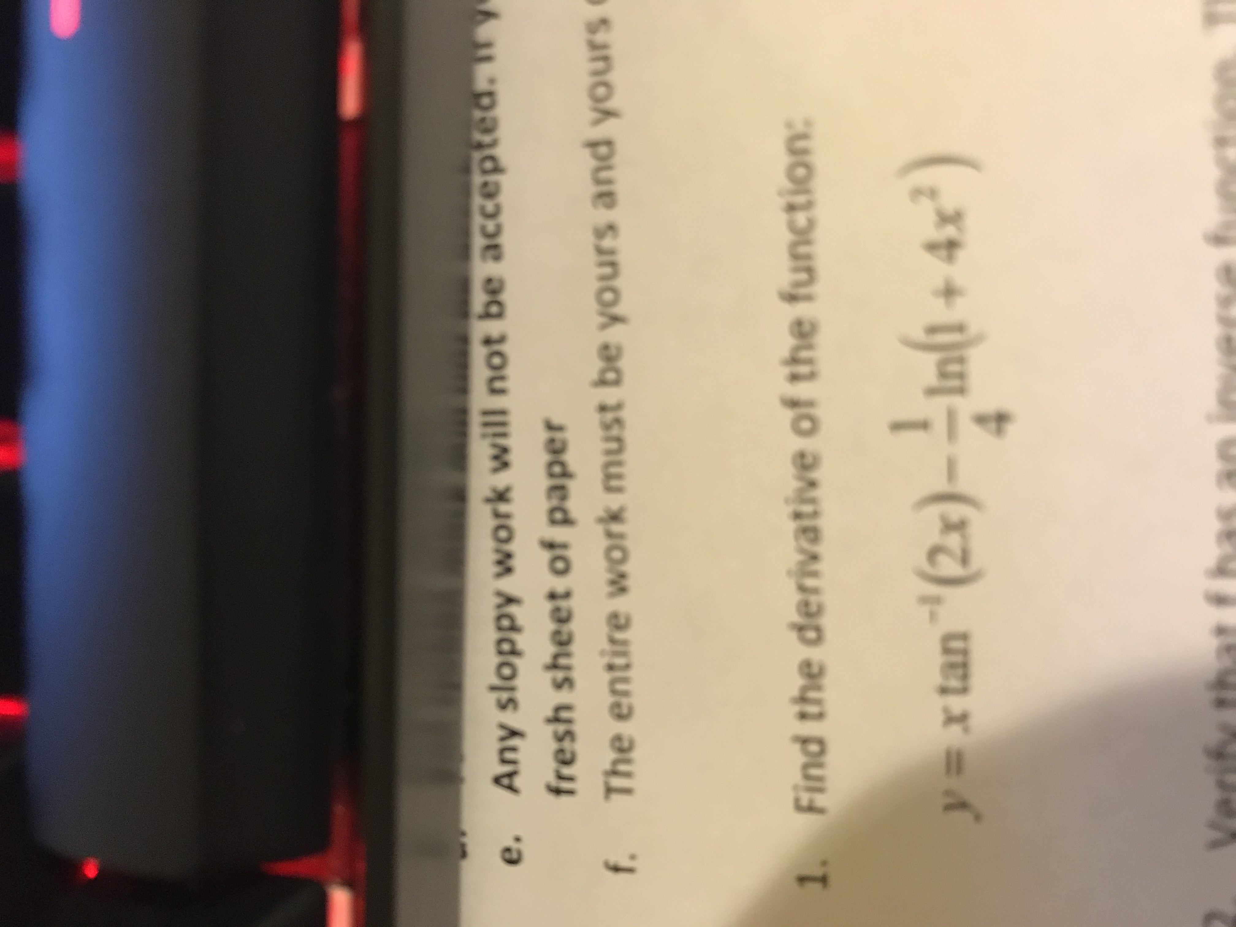 """Any sloppy work will not be accepted. fresh sheet of paper e. The entire work must be yours and yours f. Find the derivative of the function: 1. Infi+ 4x) y=x tan""""(2x)- Verify th"""