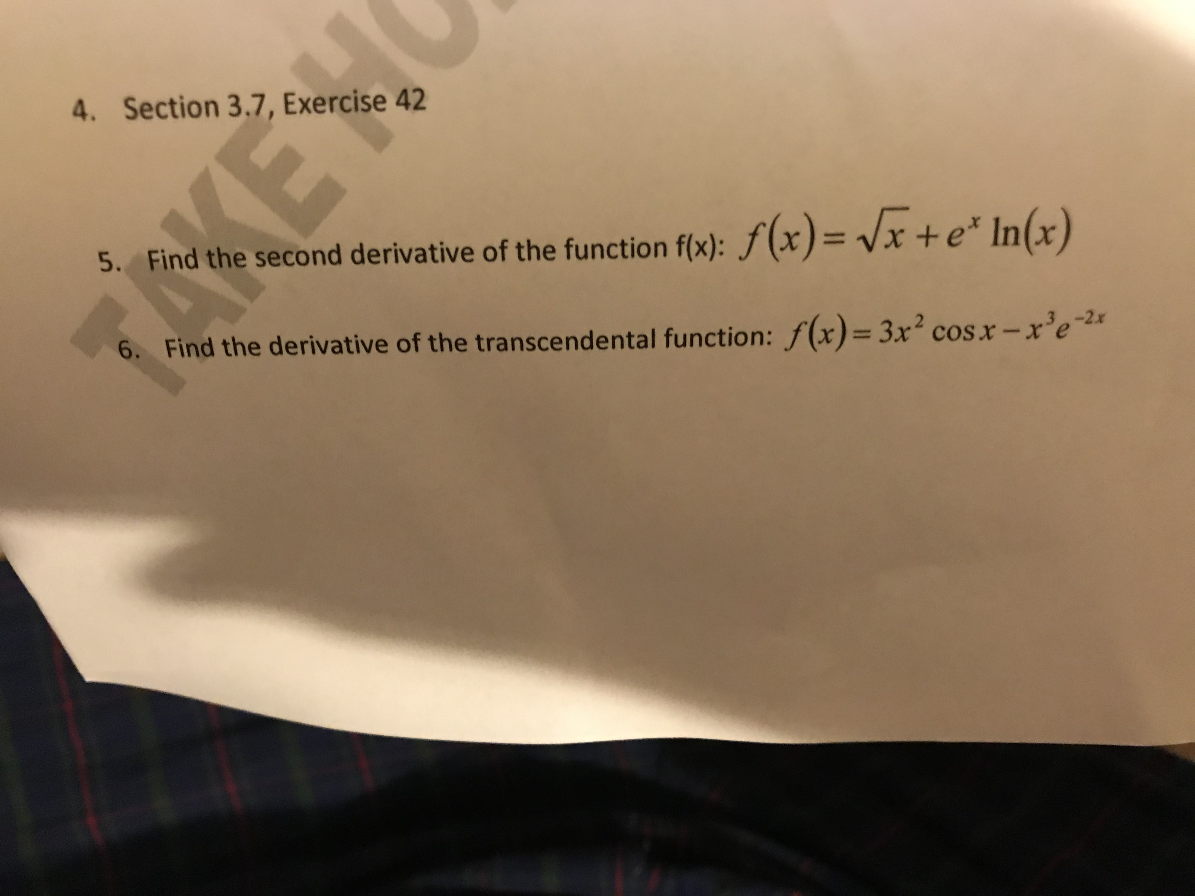 4. Section 3.7, Exercise 42 5. Find the second derivative of the function f(x): f(x) = Vx + e* In(x) 6. Find the derivative of the transcendental function: f(x)= 3x2 cos x - x'e 2
