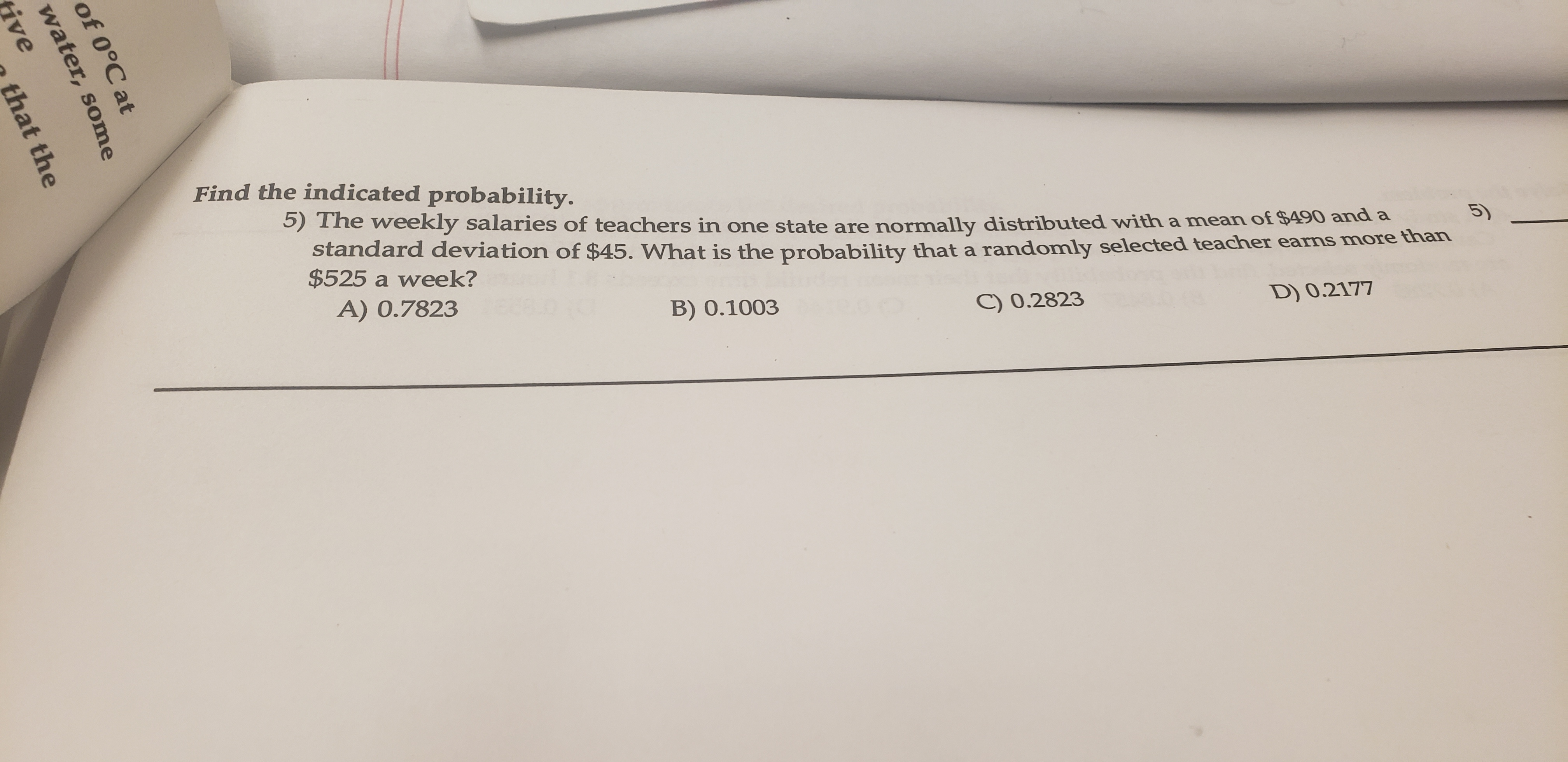 Find the indicated probability. 5) The weekly salaries of teachers in one state are normally distributed with a mean of $490 and a standard deviation of $45. What is the probability that a randomly selected teacher earns more than $525 a week? A) 0.7823 D) 0.2177 C) 0.2823 B) 0.1003 of 0°C at water, some ive that the