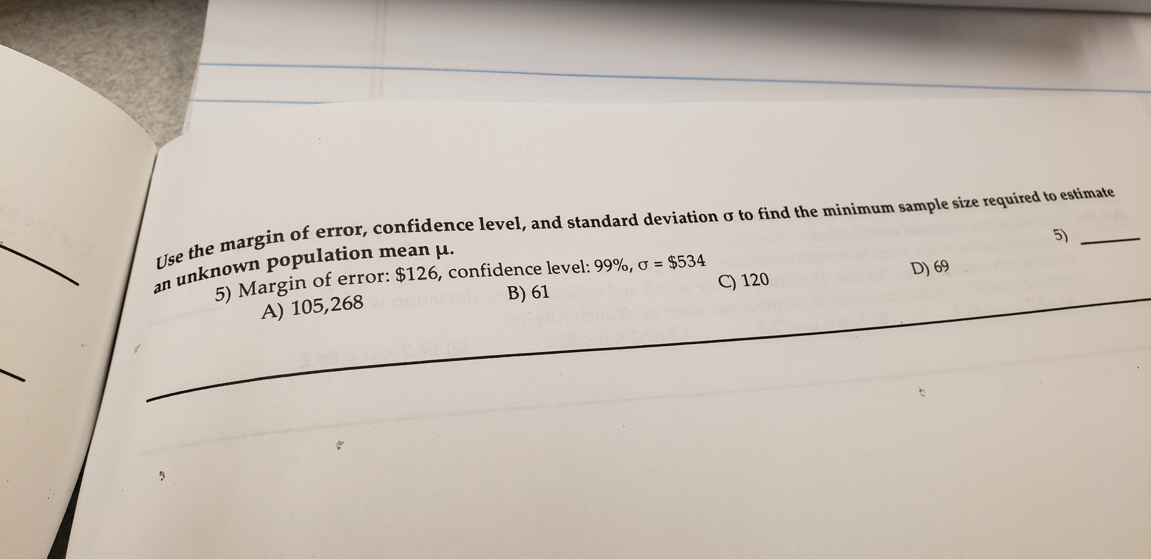 Use the margin of error, confidence level, and standard deviation o to find the minimum sample size required to estimate unknown population mean u. 5) Margin of error: $126, confidence level: 99%, o $534 A) 105,268 an B) 61 C) 120 5) D) 69