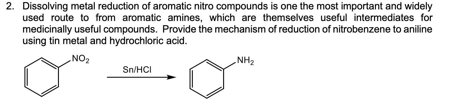 2. Dissolving metal reduction of aromatic nitro compounds is one the most important and widely used route to from aromatic amines, which are themselves useful intermediates for medicinally useful compounds. Provide the mechanism of reduction of nitrobenzene to aniline using tin metal and hydrochloric acid. ZON ZHN° Sn/HCI