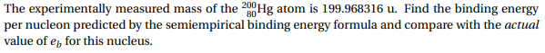 The experimentally measured mass of the 200Hg atom is 199.968316 u. Find the binding energy per nucleon predicted by the semiempirical binding energy formula and compare with the actual value of e for this nucleus