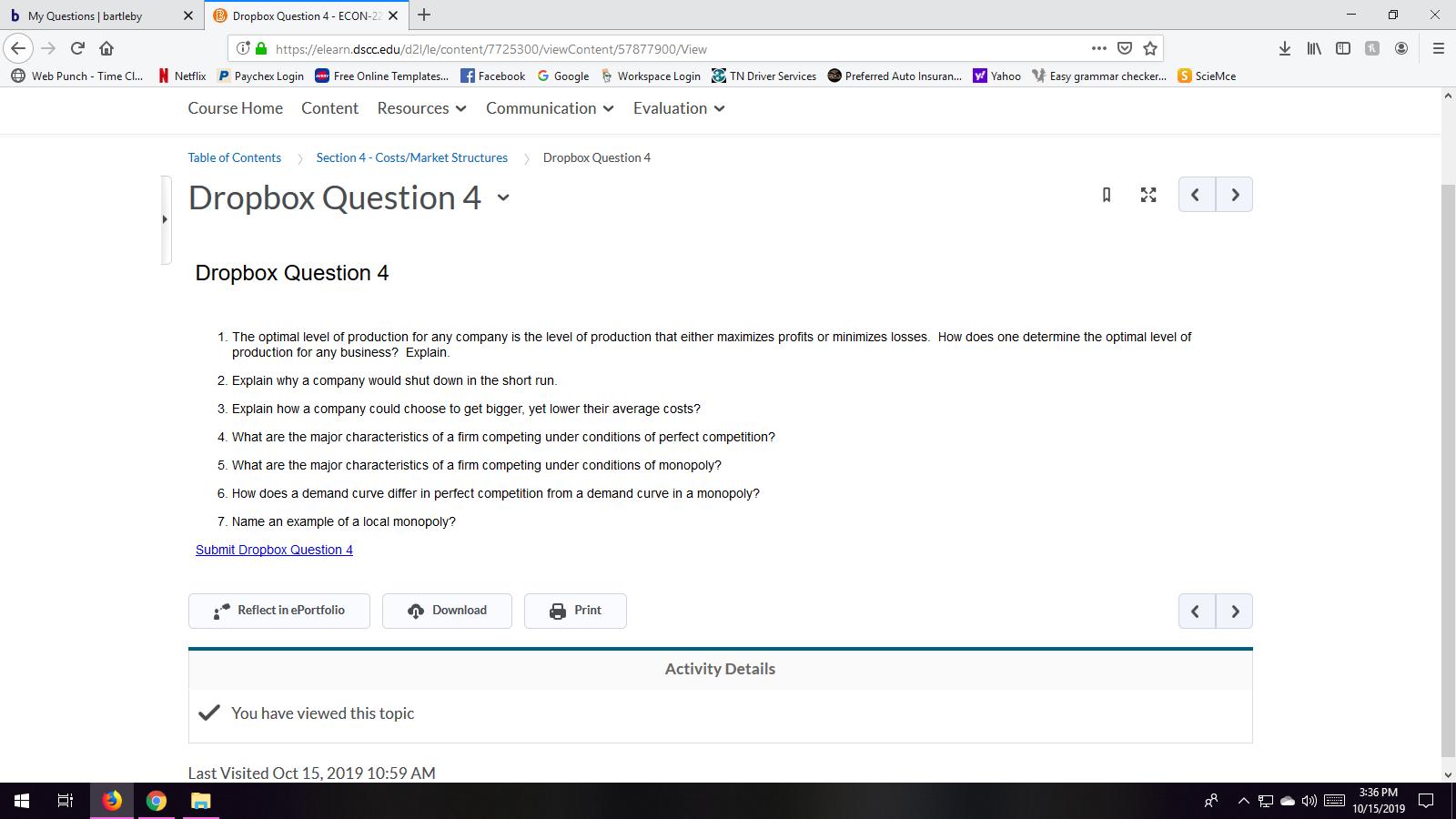 b My Questions | bartleby Dropbox Question 4- ECON-22 x IED https://elearn.dscc.edu/d2l/le/content/7725300/viewContent/57877900/View Free Online Templates... fFacebook N Netflix P Paychex Login Workspace LoginTN Driver Services y Yahoo Easy grammar checker... G Google Web Punch - Time Cl... Preferred Auto Insuran... S ScieMce Course Home Content Resources Communication Evaluation Table of Contents Dropbox Question 4 Section 4-Costs/Market Structures Dropbox Question 4 A < Dropbox Question 4 1. The optimal level of production for any company is the level of production that either maximizes profits or minimizes losses. How does one determine the optimal level of production for any business? Explain 2. Explain why a company would shut down in the short run. 3. Explain how a company could choose to get bigger, yet lower their average costs? 4. What are the major characteristics of a firm competing under conditions of perfect competition? 5. What are the major characteristics of a firm competing under conditions of monopoly? 6. How does a demand curve differ in perfect competition from a demand curve in a monopoly? 7. Name an example of a local monopoly? Submit Dropbox Question 4 Reflect in ePortfolio Download Print < Activity Details You have viewed this topic Last Visited Oct 15, 2019 10:59 AM 3:36 PM ^ 10/15/2019