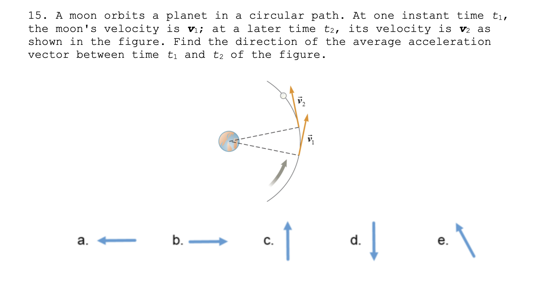 15. A moon orbits a planet in a circular path. At one instant time ti, the moon's velocity is v; at a later time t2, its velocity is v2 as shown in the figure. Find the direction of the average acceleration vector between time ti and t2 of the figure. b. – d. C. a. e.