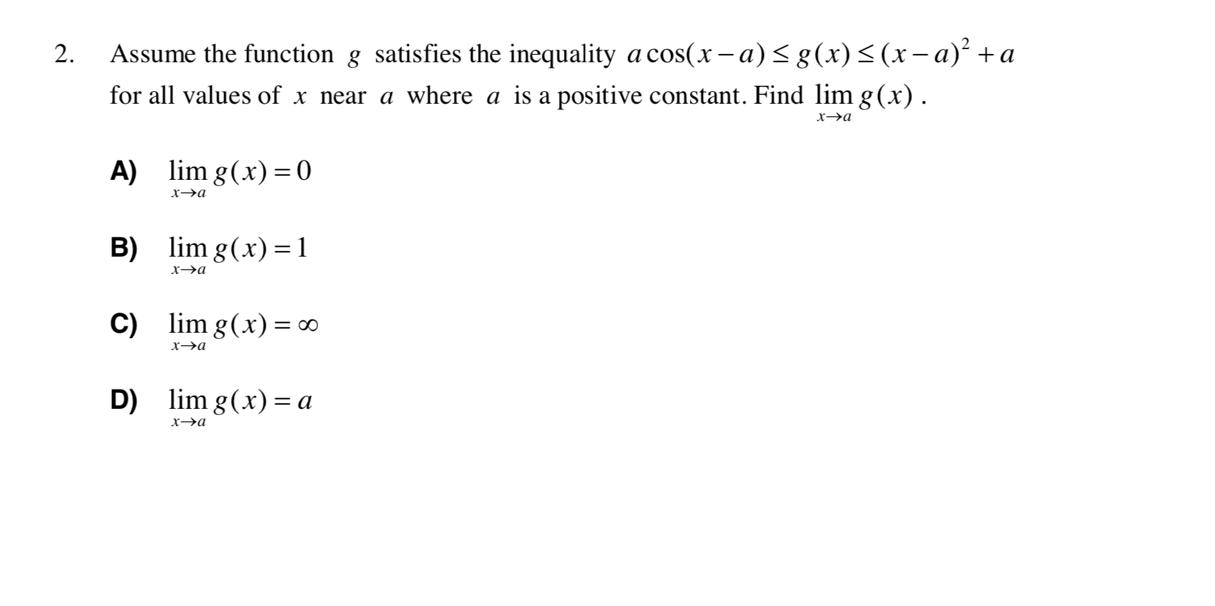 Assume the function g satisfies the inequality a cos(x - a)< g(x)<(x-a)² +a 2. for all values of x near a where a is a positive constant. Find lim g(x). х-эа A) lim g(x) = 0 хэа lim g(x) =1 B) х—эа C) lim g(x)= ∞ х-эа lim g(x) = a D) хэа