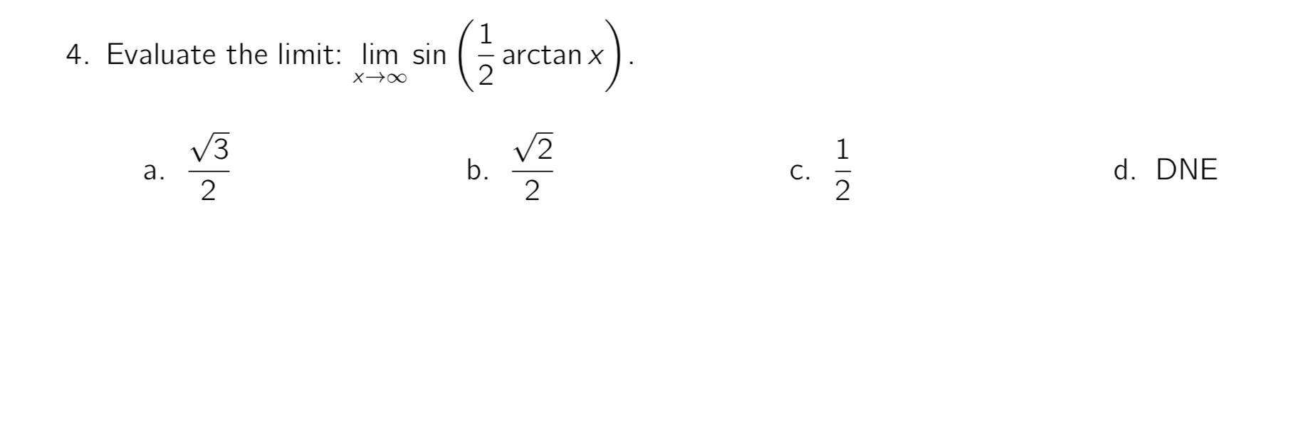 4. Evaluate the limit: lim sin arctan x V2 b. 2 1 d. DNE a. C.