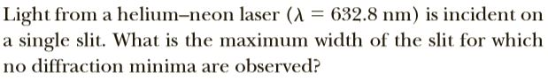 Light from a helium-neon laser (A = 632.8 nm) is incident on a single slit. What is the maximum width of the slit for which no diffraction minima are observed?