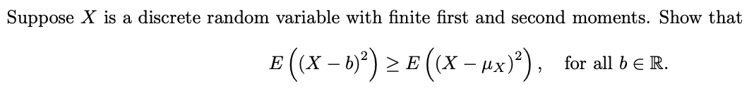 Suppose X is a discrete random variable with finite first and second moments. Show that E (x -)E(x-A) for all b E R.