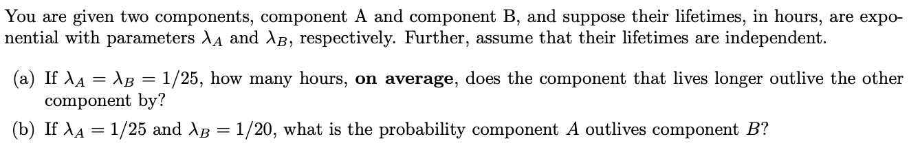 You are given two components, component A and component B, and suppose their lifetimes, in hours, are expo- nential with parameters XA and AB, respectively. Further, assume that their lifetimes are independent. (a) If AA AB = 1/25, how many hours, on average, does the component that lives longer outlive the other component by? (b) If AA 1/25 and AB = 1/20, what is the probability component A outlives component B?
