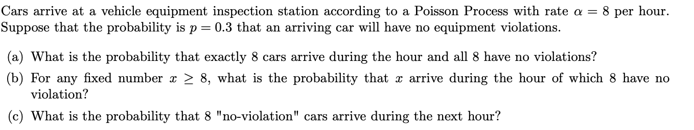 "Cars arrive at a vehicle equipment inspection station according to a Poisson Process with rate a = 8 per hour Suppose that the probability is p 0.3 that an arriving car will have no equipment violations (a) What is the probability that exactly 8 cars arrive during the hour and all 8 have no violations? (b) For any fixed number x > 8, what is the probability that x arrive during the hour of which 8 have no violation? (c) What is the probability that 8 ""no-violation"" cars arrive during the next hour?"