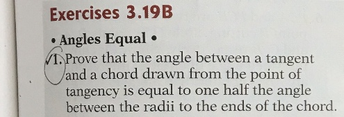 Exercises 3.19B • Angles Equal • 1. Prove that the angle between a tangent land a chord drawn from the point of tangency is equal to one half the angle between the radii to the ends of the chord.