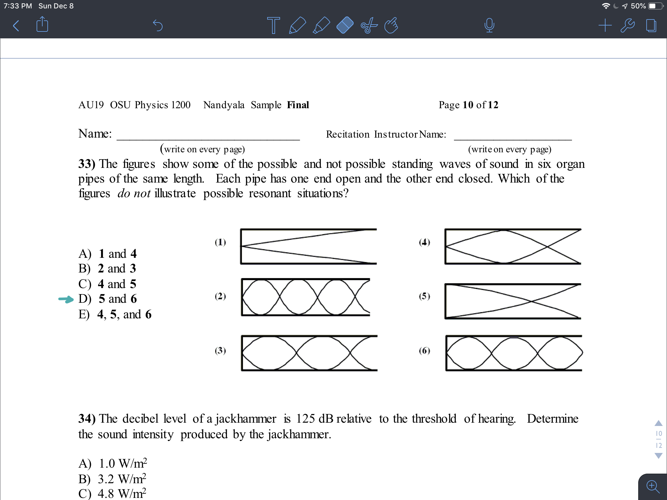 7:33 PM Sun Dec 8 9 50% AU19 OSU Physics 1200 Nandyala Sample Final Page 10 of 12 Name: Recitation Instructor Name: (write on every page) (write on every page) 33) The figures show some of the possible and not possible standing waves of sound in six organ pipes of the same length. Each pipe has one end open and the other end closed. Which of the figures do not illus trate possible resonant situations? (1) (4) A) 1 and 4 B) 2 and 3 C) 4 and 5 D) 5 and 6 E) 4, 5, and 6 XXX (2) (5) (3) (6) 34) The decibel level of a jackhammer is 125 dB relative to the threshold of hearing. Determine the sound intensity produced by the jackhammer. 10 12 A) 1.0 W/m? B) 3.2 W/m? C) 4.8 W/m?