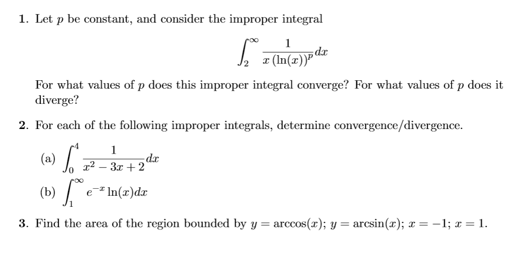 1. Let p be constant, and consider the improper integral 1 (In(r)P For what values of p does this improper integral converge? For what values of p does it diverge? 2. For each of the following improper integrals, determine convergence/divergence. 1 - da (a) In(x)dac (b) 3. Find the area of the region bounded by y = arccos(x); y = arcsin(x); x = -1; 1