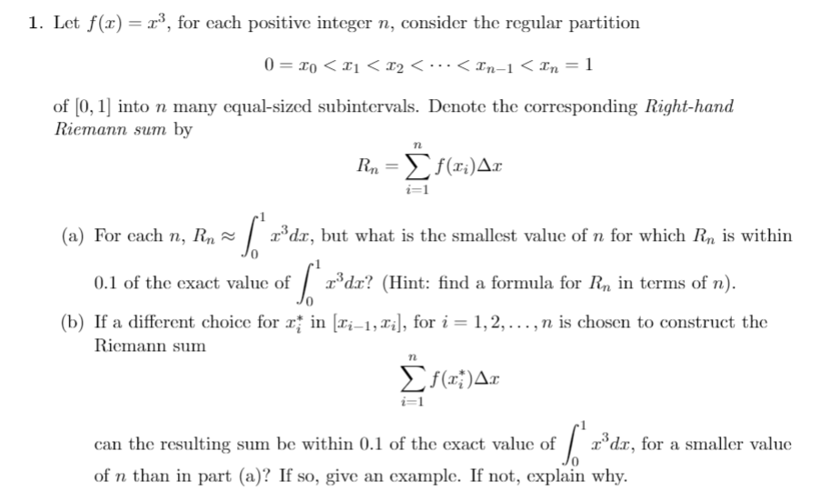 1. Let f(r) 3, for each positive integer n, consider the regular partition 0 o x2 < - *. < In-1 < In = 1 of 0, 1] into n many equal-sized subintervals. Denote the corresponding Right-hand Riemann sum by Σία) Δ i=1 (a) For each n, Rn rdx, but what is the smallest value of n for which Rn is within d? (Hint: find a formula for Rn in terms of n) 0.1 of the exact value of (b) If a different choice for rin ri-1, X], for i = 1,2, ... , n is chosen to construct the Riemann sum Σ)Δn i=1 Idr, for a smaller value can the resulting sum be within 0.1 of the exact value of of n than in part (a)? If so, give an example. If not, explain why