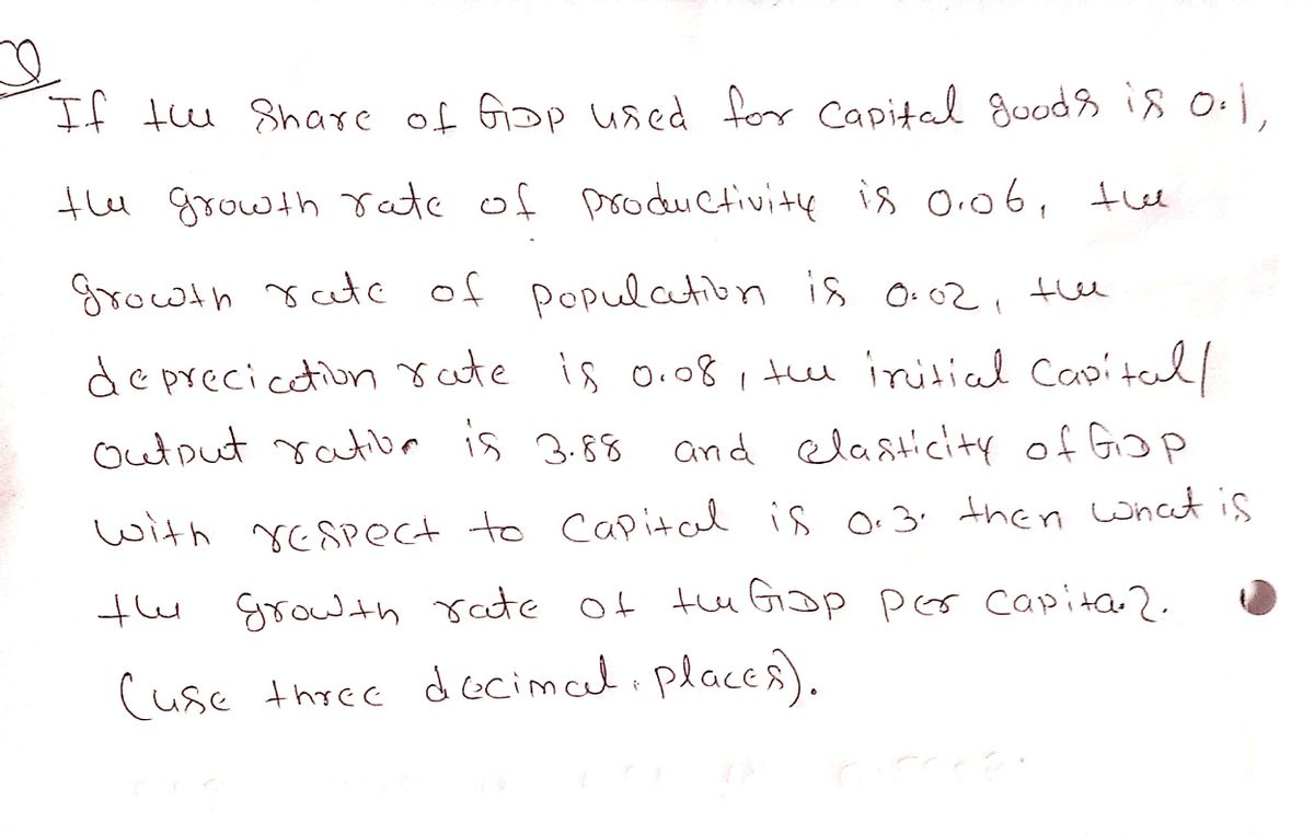 If t Share of Gop used for Capital goods is oi, tu growth rate of prodrCtivitų is O.06, the Srowth sate of populatibn is o.02, the de precicetion rute is o.08, tu iritial Capitaul Output ratibr is 3.88 and elasticity of Gop with rESPect to Capital is o.3. then what is tu growthate ot tu Giop pees capita 2.