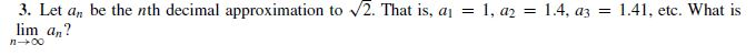 3. Let a, be the nth decimal approximation to 2. That is, a = 1, az = 1.4, az lim an? = 1.41, etc. What is