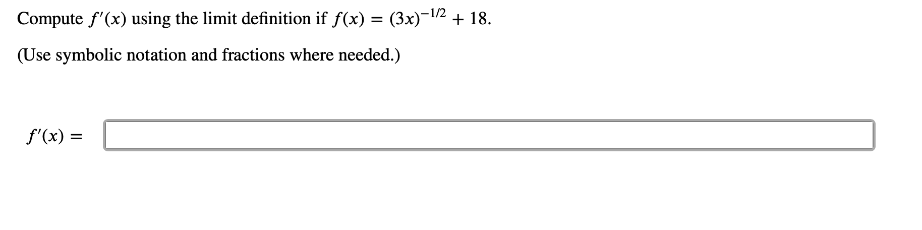 Compute f'(x) using the limit definition if f(x) = (3x)-1/2 + 18 (Use symbolic notation and fractions where needed. f'(x)