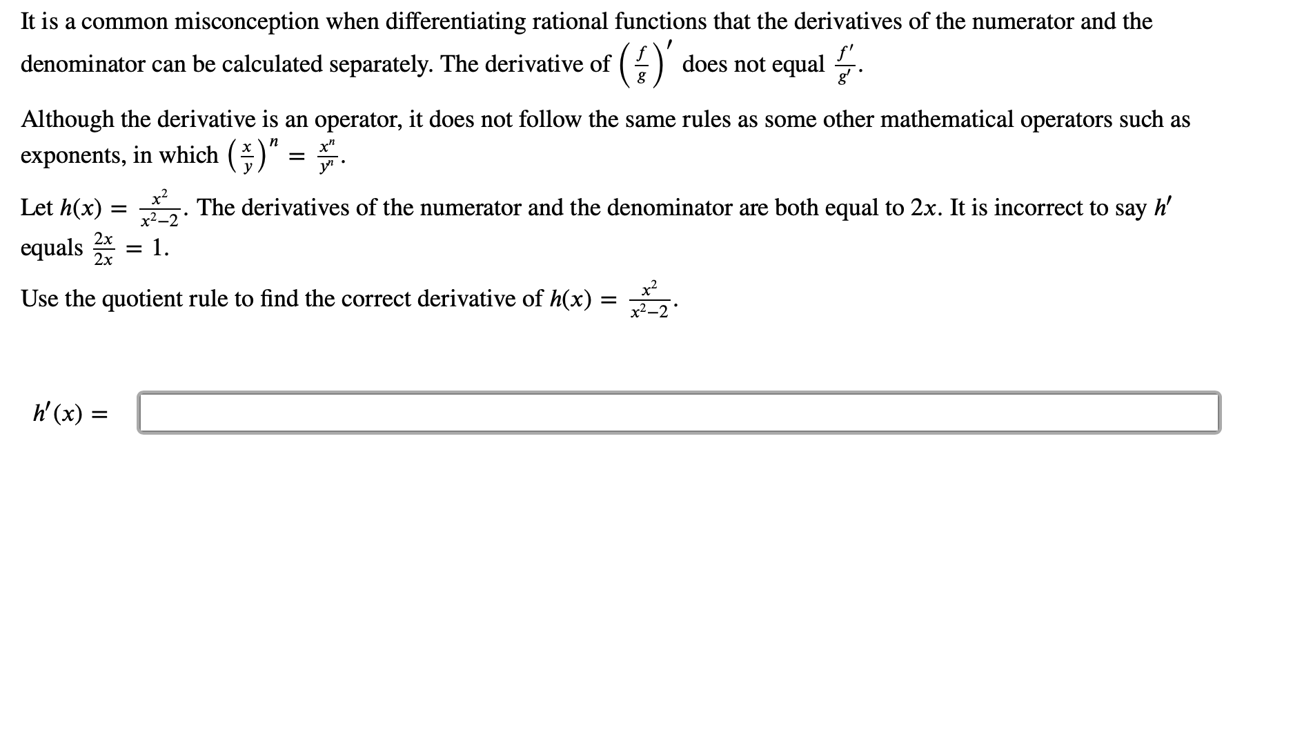 misconception when differentiating rational functions that the derivatives of the numerator and the It is a common () does not equal denominator can be calculated separately. The derivative of Although the derivative is an operator, it does not follow the same rules as some other mathematical operators such as n exponents, in which y х х? Let h(x) h' The derivatives of the numerator and the denominator are both equal to 2x. It is incorrect to say 2x equals - 1 2х x2 Use the quotient rule to find the correct derivative of h(x) х2—2 h(x)=