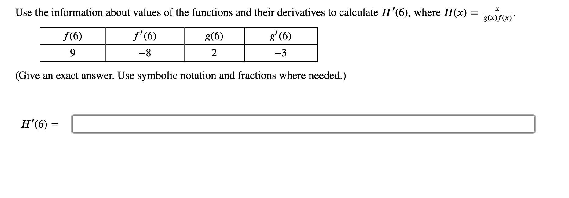 Use the information about values of the functions and their derivatives to calculate H'(6), where H(x) х f'(6) g' (6) f(6) g(6) 9 -8 2 -3 (Give an exact answer. Use symbolic notation and fractions where needed.) Н (6)