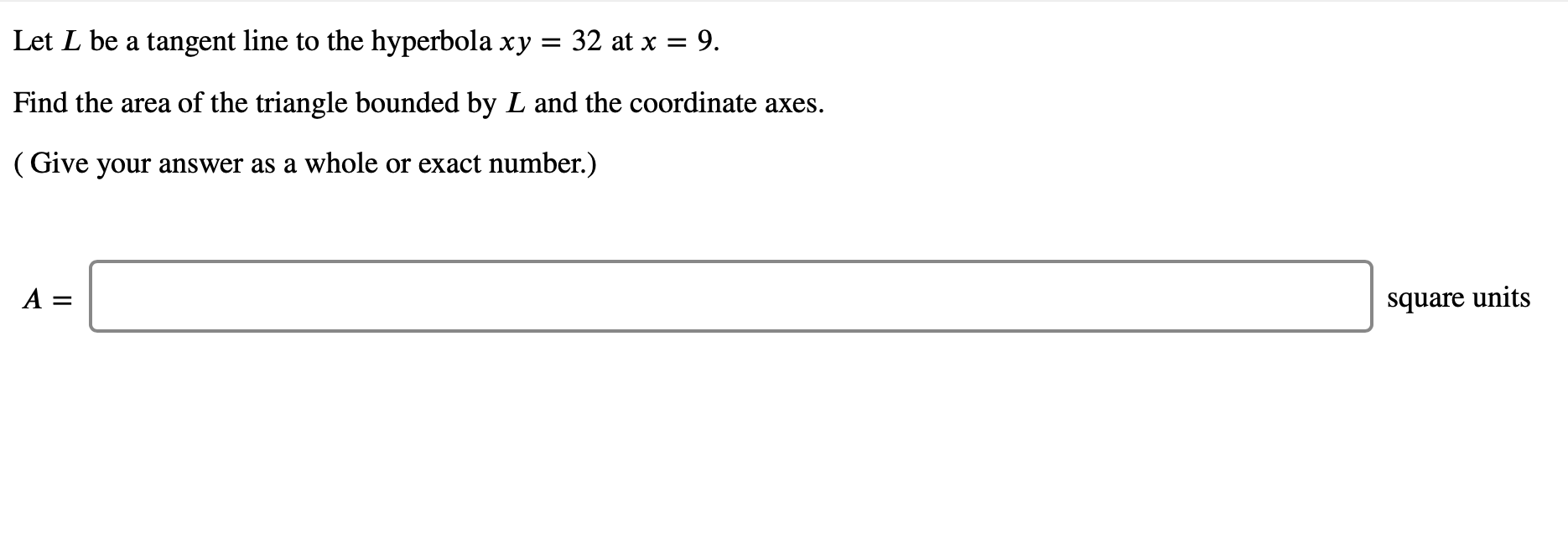 32 at x 9 Let L be a tangent line to the hyperbola xy Find the area of the triangle bounded by L and the coordinate axes (Give your answer as a whole or exact number.) A = square units