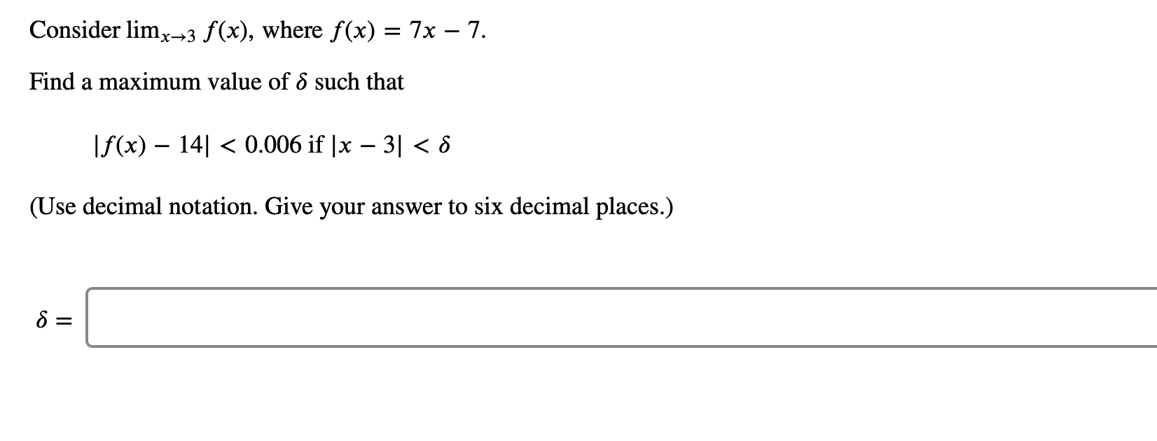 Consider limx3 f(x), where f (x) = 7x - 7. Find a maximum value of 6 such that f(x) 140.006 if  x - 3 < 8 (Use decimal notation. Give your answer to six decimal places.)