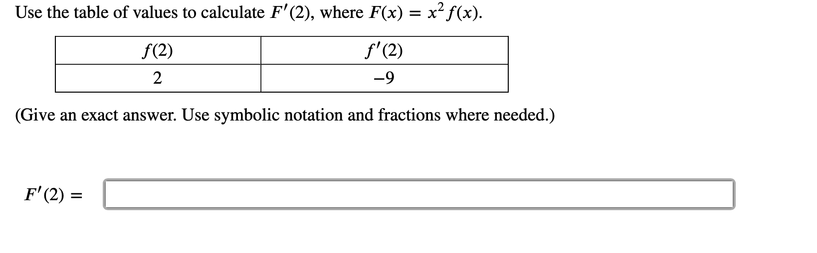Use the table of values to calculate F'(2), where F(x) = x2f(x) f'(2) f(2) 2 -9 (Give an exact answer. Use symbolic notation and fractions where needed.) F'(2)