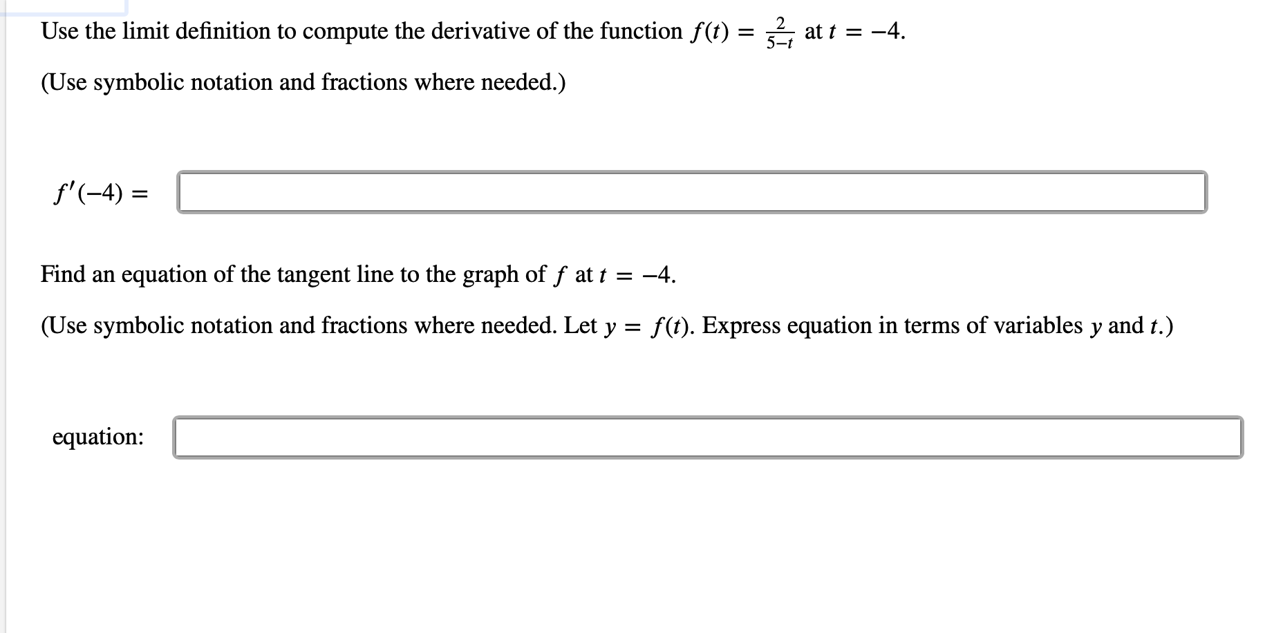 Use the limit definition to compute the derivative of the function f(t): 5-t at t -4 = _ (Use symbolic notation and fractions where needed.) f'-4) Find an equation of the tangent line to the graph of f at t = -4. (Use symbolic notation and fractions where needed. Let y = f(t). Express equation in terms of variables y and t.) equation: