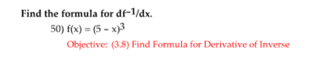 Find the formula for df-1/dx. 50) f(x) = (5 - x)3 Objective: (3.8) Find Formula for Derivative of Inverse