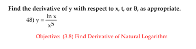 Find the derivative of y with respect to x, t, or 0, as appropriate. 48) y = In x х5 Objective: (3.8) Find Derivative of Natural Logarithm