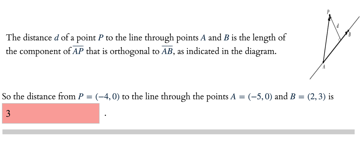 The distance d of a point P to the line through points A and B is the length of the component of AP that is orthogonal to AB, as indicated in the diagram. So the distance from P = (-4,0) to the line through the points A = (-5,0) and B = (2,3) is 3