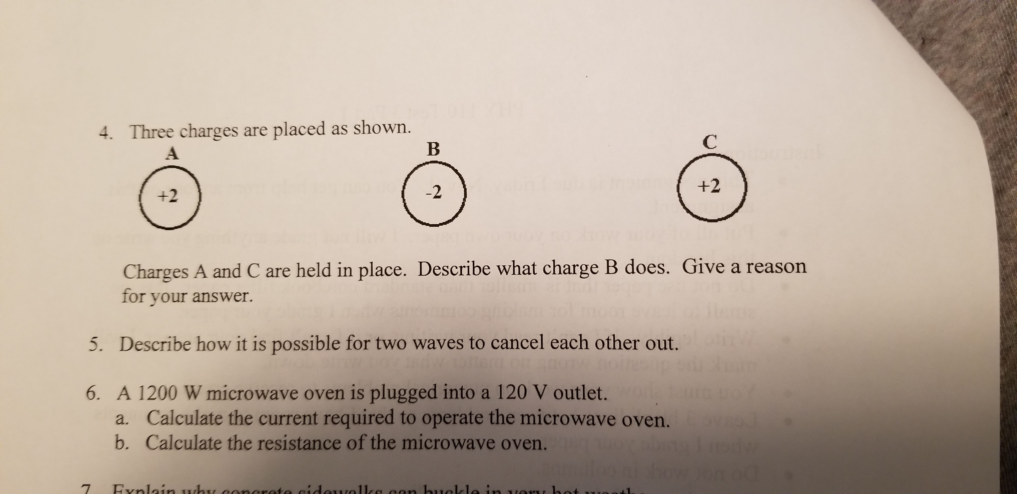 4. Three charges are placed as shown. В С +2 -2 +2 Charges A and C are held in place. Describe what charge B does. Give a reason for your answer. 5. Describe how it is possible for two waves to cancel each other out. 6. A 1200 W microwave oven is plugged into a 120 V outlet. a. Calculate the current required to operate the microwave oven. b. Calculate the resistance of the microwave oven.